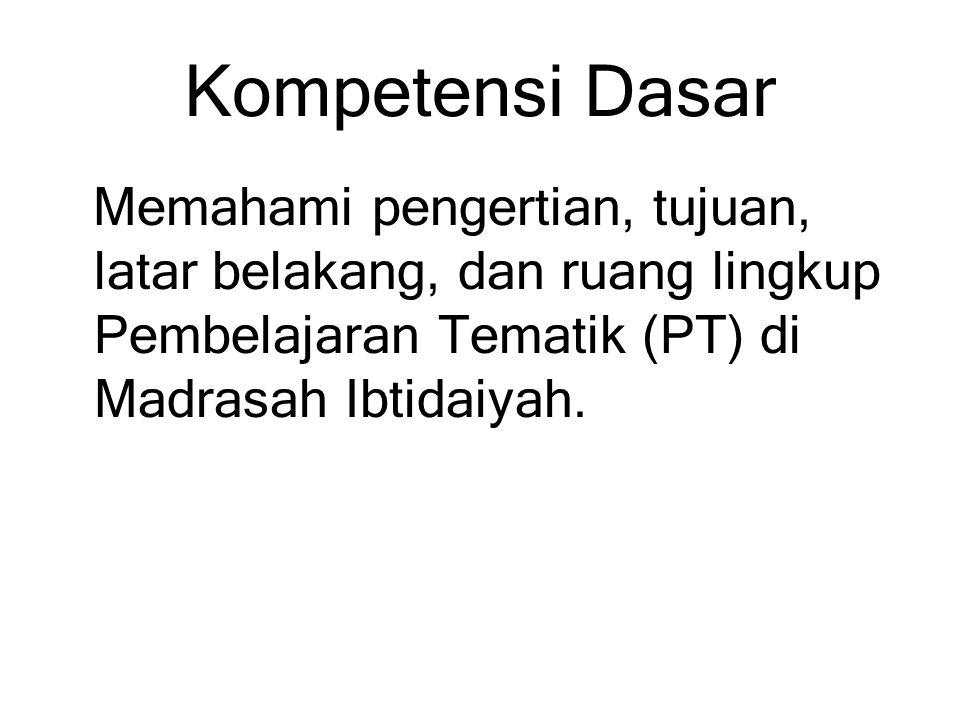 Kompetensi Dasar Memahami pengertian, tujuan, latar belakang, dan ruang lingkup Pembelajaran Tematik (PT) di Madrasah Ibtidaiyah.