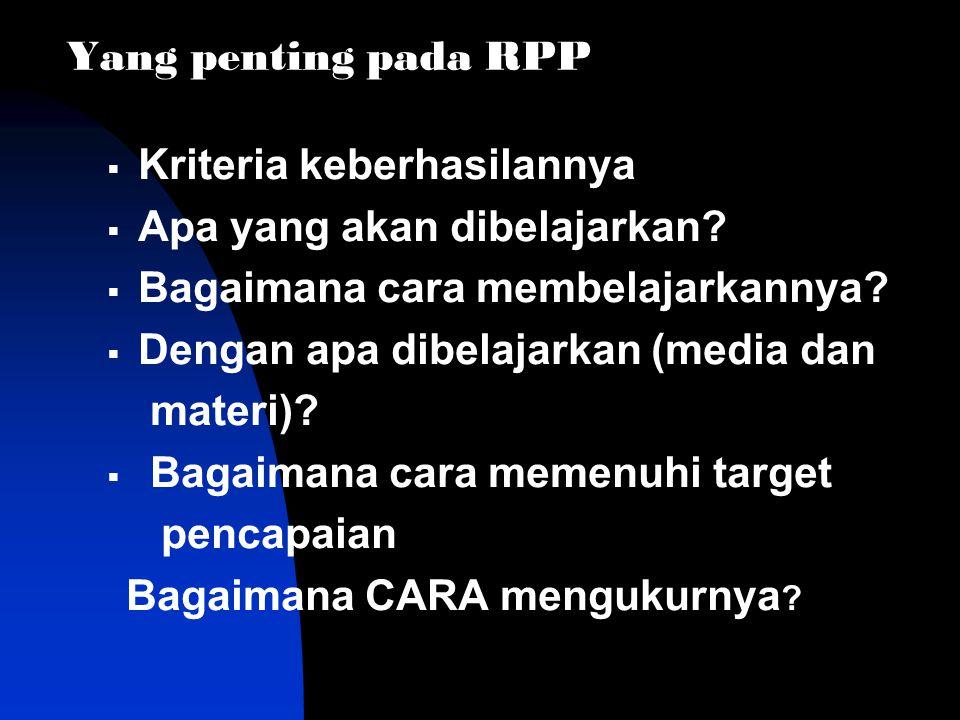 Yang penting pada RPP Kriteria keberhasilannya. Apa yang akan dibelajarkan Bagaimana cara membelajarkannya