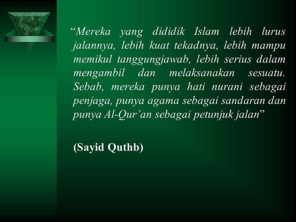 Mereka yang dididik Islam lebih lurus jalannya, lebih kuat tekadnya, lebih mampu memikul tanggungjawab, lebih serius dalam mengambil dan melaksanakan sesuatu. Sebab, mereka punya hati nurani sebagai penjaga, punya agama sebagai sandaran dan punya Al-Qur'an sebagai petunjuk jalan