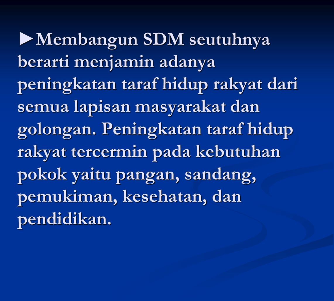 ►Membangun SDM seutuhnya berarti menjamin adanya peningkatan taraf hidup rakyat dari semua lapisan masyarakat dan golongan.