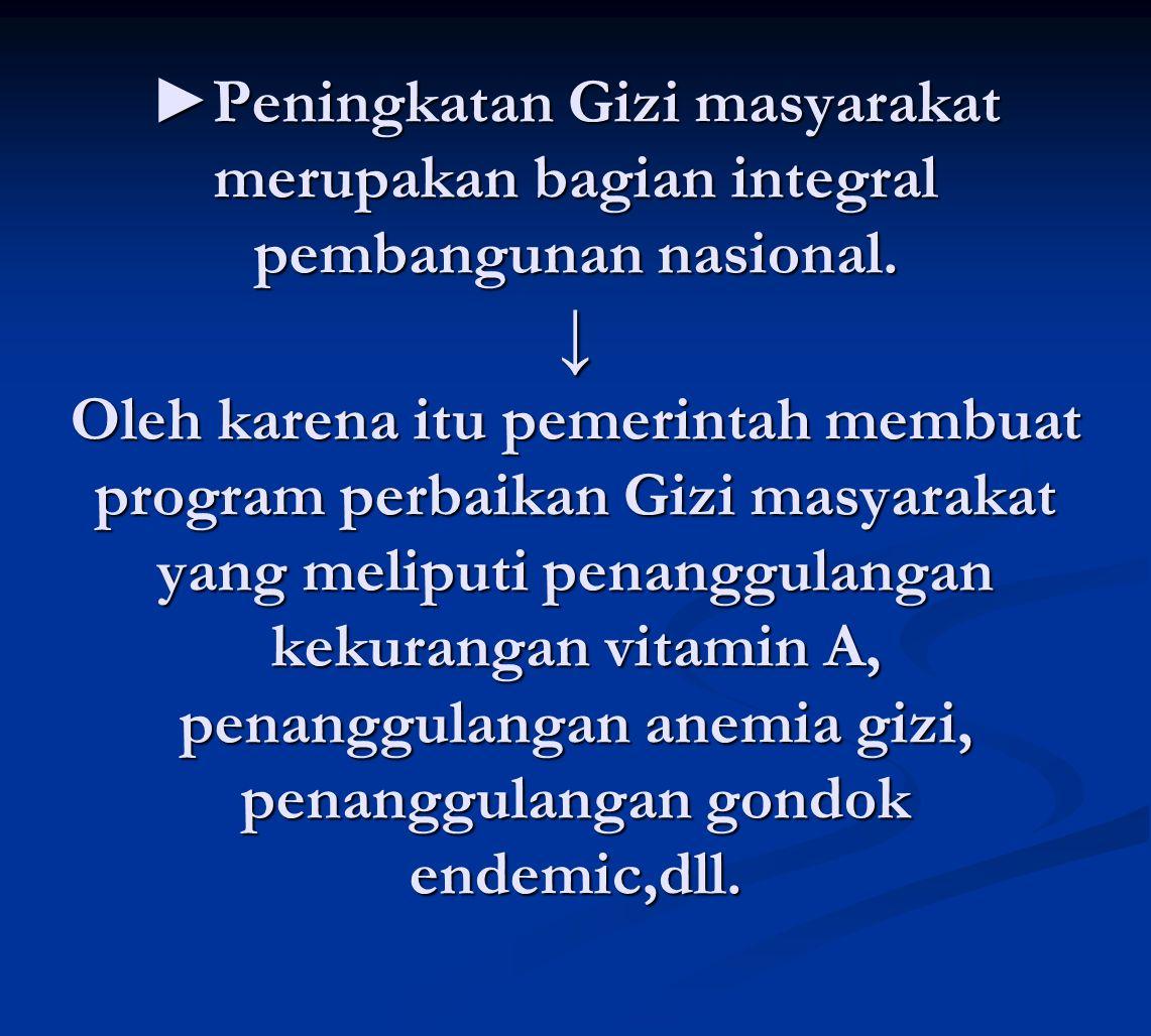 ►Peningkatan Gizi masyarakat merupakan bagian integral pembangunan nasional.