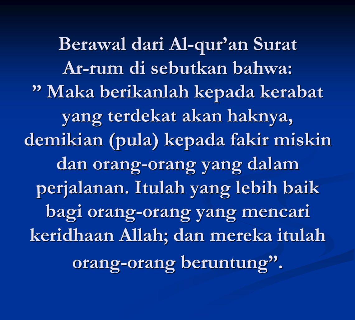 Berawal dari Al-qur'an Surat Ar-rum di sebutkan bahwa: Maka berikanlah kepada kerabat yang terdekat akan haknya, demikian (pula) kepada fakir miskin dan orang-orang yang dalam perjalanan.