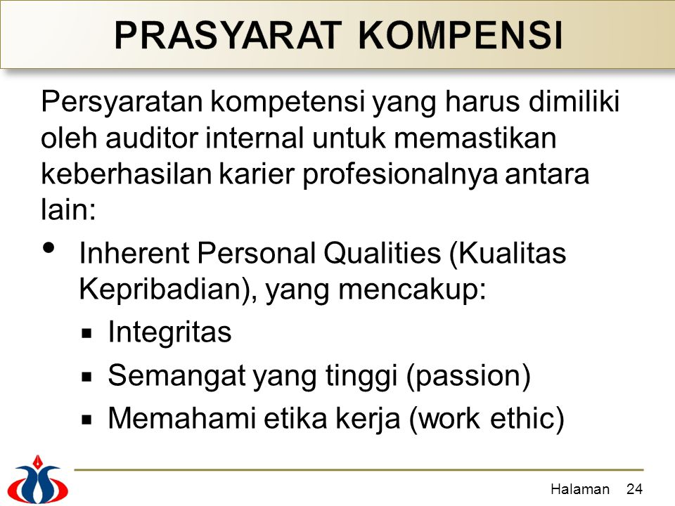 PRASYARAT KOMPENSI Persyaratan kompetensi yang harus dimiliki oleh auditor internal untuk memastikan keberhasilan karier profesionalnya antara lain: