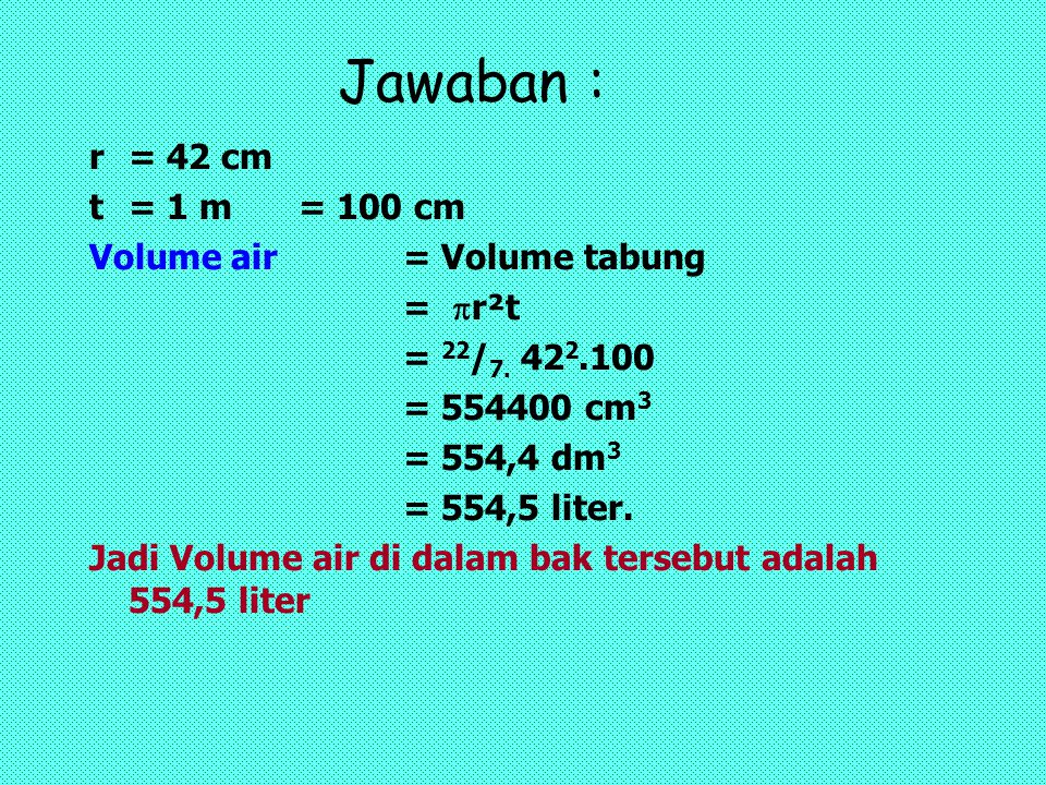 Jawaban : r = 42 cm t = 1 m = 100 cm Volume air = Volume tabung = r²t