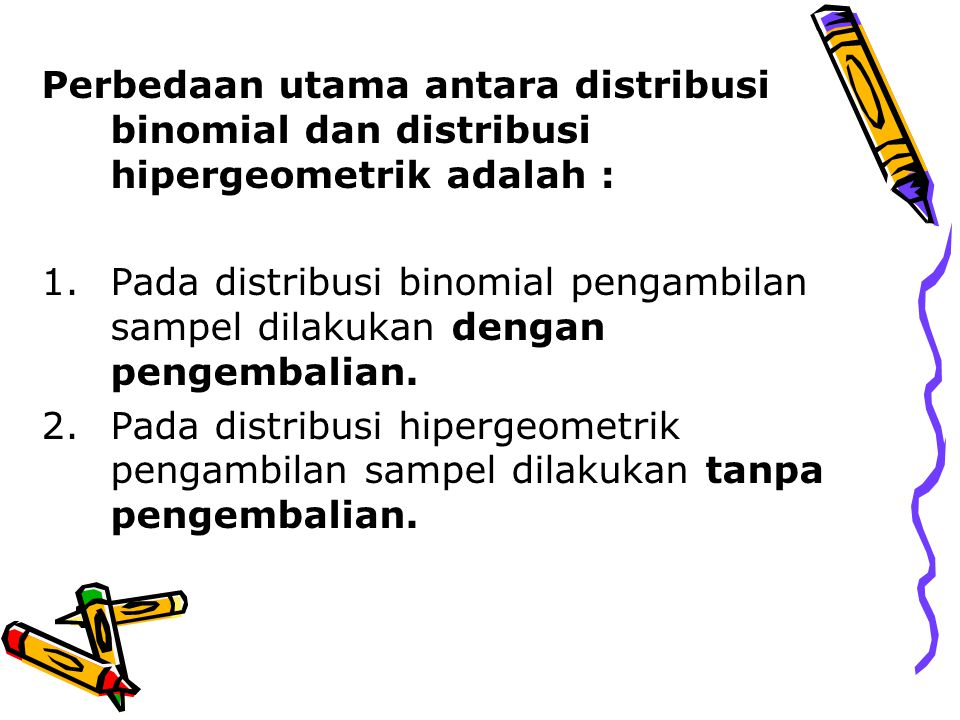 Perbedaan utama antara distribusi binomial dan distribusi hipergeometrik adalah :