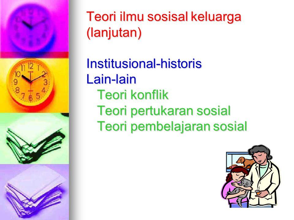 Teori ilmu sosisal keluarga (lanjutan) Institusional-historis Lain-lain Teori konflik Teori pertukaran sosial Teori pembelajaran sosial