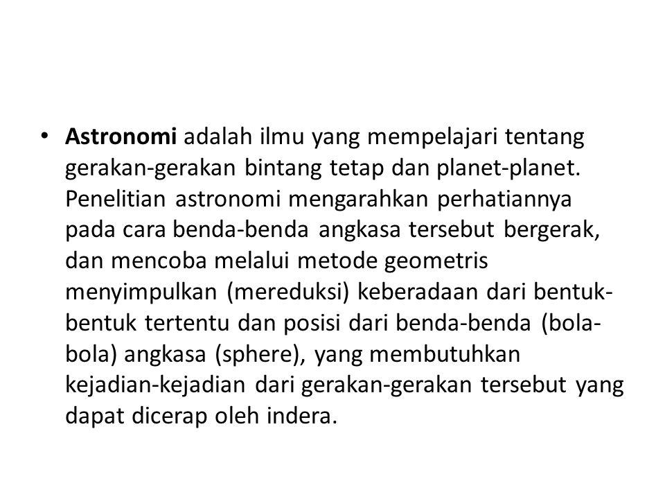 Astronomi adalah ilmu yang mempelajari tentang gerakan-gerakan bintang tetap dan planet-planet.