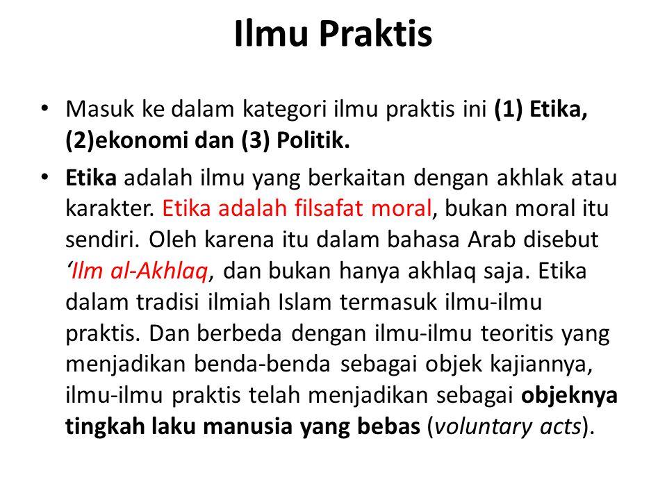 Ilmu Praktis Masuk ke dalam kategori ilmu praktis ini (1) Etika, (2)ekonomi dan (3) Politik.