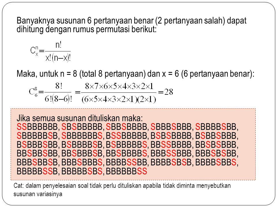 Banyaknya susunan 6 pertanyaan benar (2 pertanyaan salah) dapat dihitung dengan rumus permutasi berikut: Maka, untuk n = 8 (total 8 pertanyaan) dan x = 6 (6 pertanyaan benar): Jika semua susunan dituliskan maka: SSBBBBBB, SBSBBBBB, SBBSBBBB, SBBBSBBB, SBBBBSBB, SBBBBBSB, SBBBBBBS, BSSBBBBB, BSBSBBBB, BSBBSBBB, BSBBBSBB, BSBBBBSB, BSBBBBBS, BBSSBBBB, BBSBSBBB, BBSBBSBB, BBSBBBSB, BBSBBBBS, BBBSSBBB, BBBSBSBB, BBBSBBSB, BBBSBBBS, BBBBSSBB, BBBBSBSB, BBBBSBBS, BBBBBSSB, BBBBBSBS, BBBBBBSS