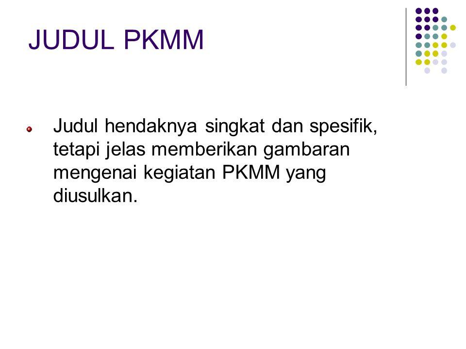 JUDUL PKMM Judul hendaknya singkat dan spesifik, tetapi jelas memberikan gambaran mengenai kegiatan PKMM yang diusulkan.