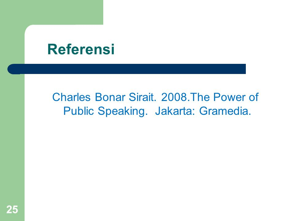 Referensi Charles Bonar Sirait. 2008.The Power of Public Speaking. Jakarta: Gramedia.