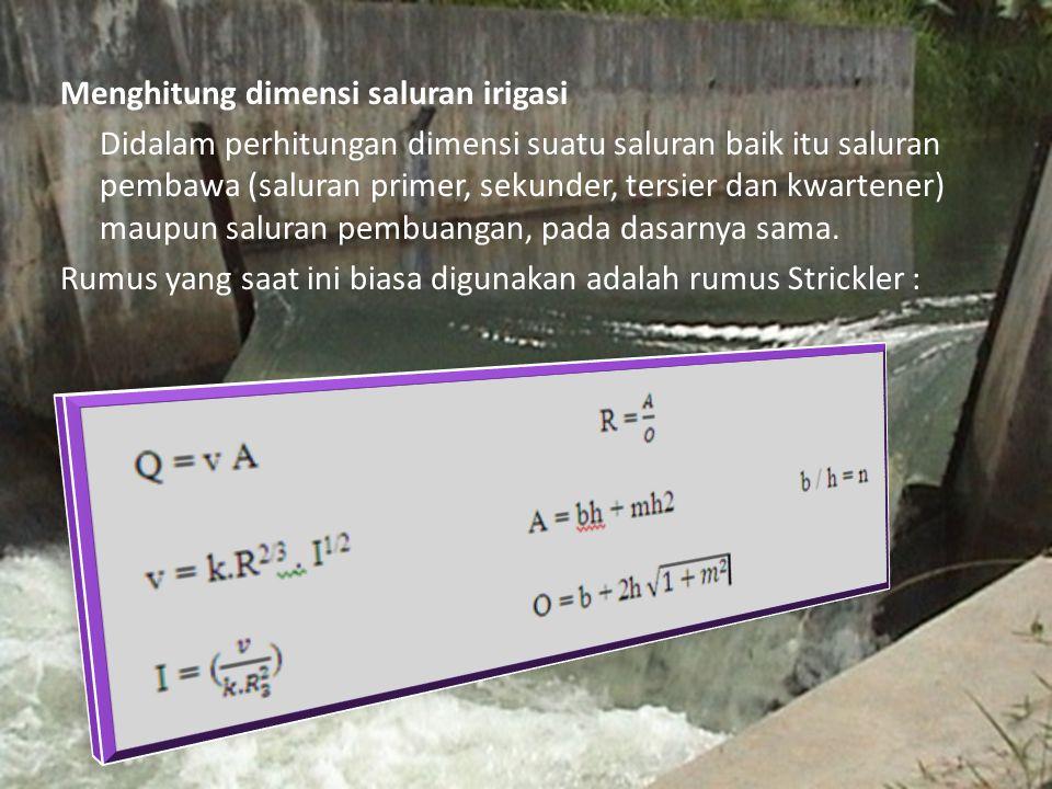 Menghitung dimensi saluran irigasi Didalam perhitungan dimensi suatu saluran baik itu saluran pembawa (saluran primer, sekunder, tersier dan kwartener) maupun saluran pembuangan, pada dasarnya sama.