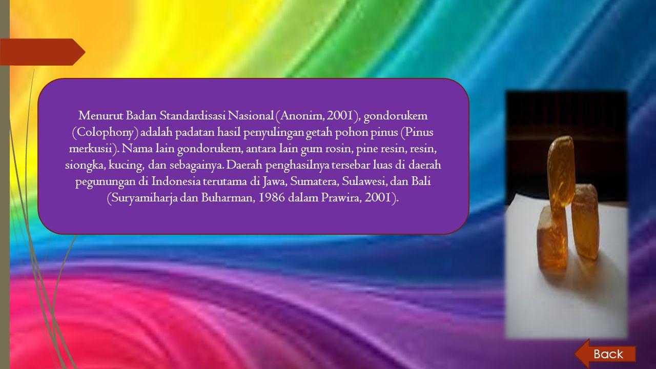 Menurut Badan Standardisasi Nasional (Anonim, 2001), gondorukem (Colophony) adalah padatan hasil penyulingan getah pohon pinus (Pinus merkusii). Nama lain gondorukem, antara lain gum rosin, pine resin, resin, siongka, kucing, dan sebagainya. Daerah penghasilnya tersebar luas di daerah pegunungan di Indonesia terutama di Jawa, Sumatera, Sulawesi, dan Bali (Suryamiharja dan Buharman, 1986 dalam Prawira, 2001).