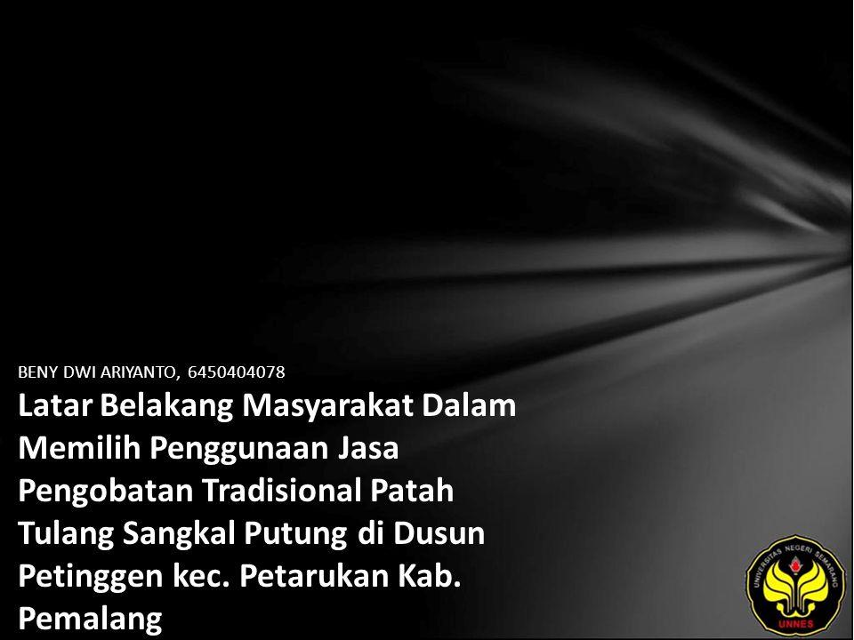 BENY DWI ARIYANTO, 6450404078 Latar Belakang Masyarakat Dalam Memilih Penggunaan Jasa Pengobatan Tradisional Patah Tulang Sangkal Putung di Dusun Petinggen kec.