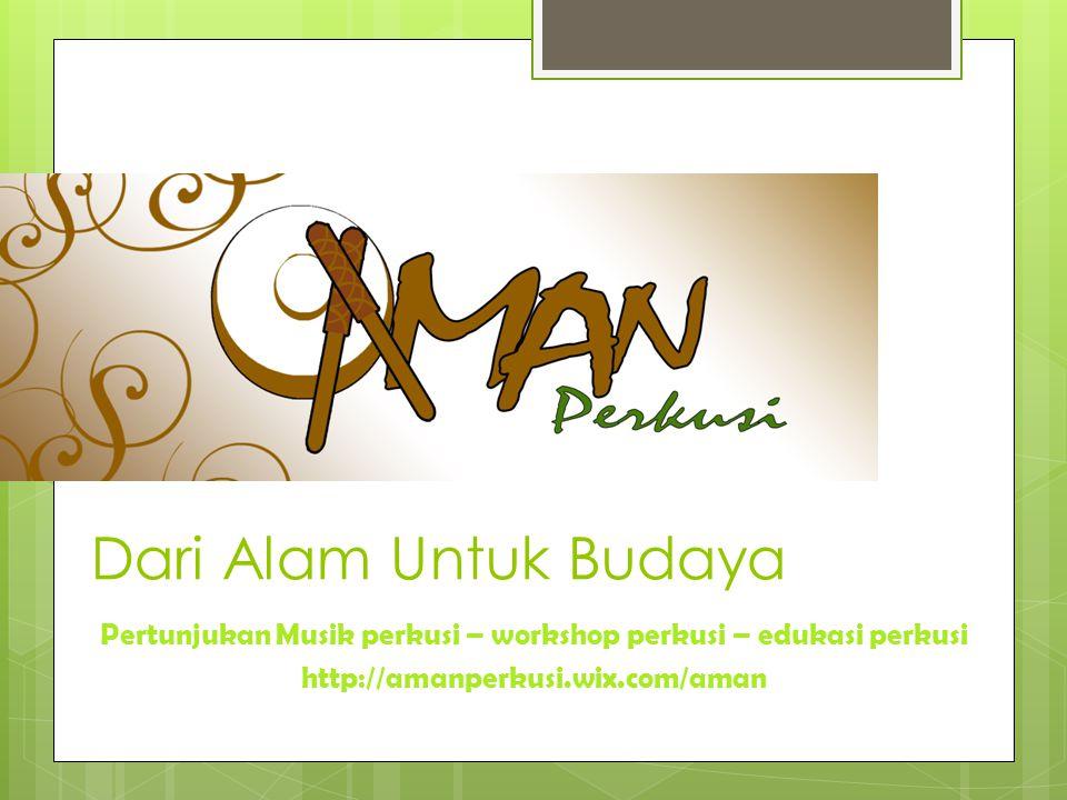 Dari Alam Untuk Budaya Pertunjukan Musik perkusi – workshop perkusi – edukasi perkusi http://amanperkusi.wix.com/aman