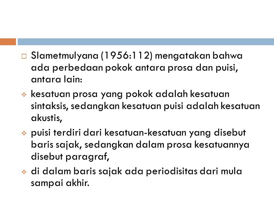 Slametmulyana (1956:112) mengatakan bahwa ada perbedaan pokok antara prosa dan puisi, antara lain: