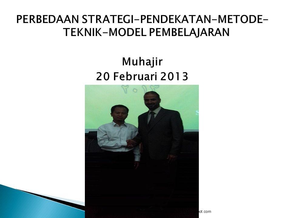 PERBEDAAN STRATEGI-PENDEKATAN-METODE- TEKNIK-MODEL PEMBELAJARAN Muhajir 20 Februari 2013