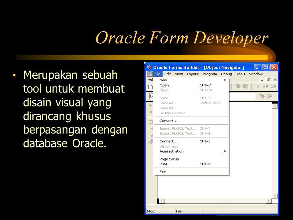Oracle Form Developer Merupakan sebuah tool untuk membuat disain visual yang dirancang khusus berpasangan dengan database Oracle.