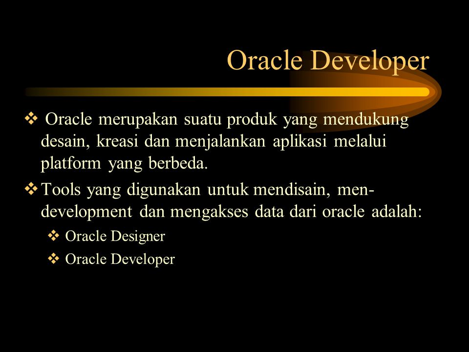 Oracle Developer Oracle merupakan suatu produk yang mendukung desain, kreasi dan menjalankan aplikasi melalui platform yang berbeda.