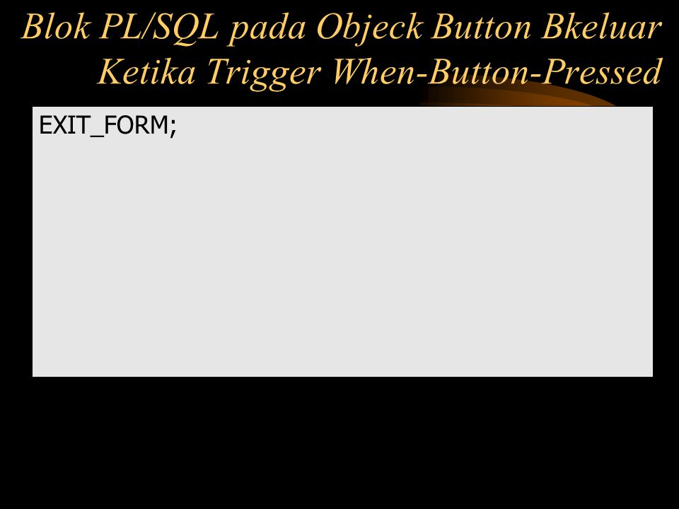 Blok PL/SQL pada Objeck Button Bkeluar Ketika Trigger When-Button-Pressed