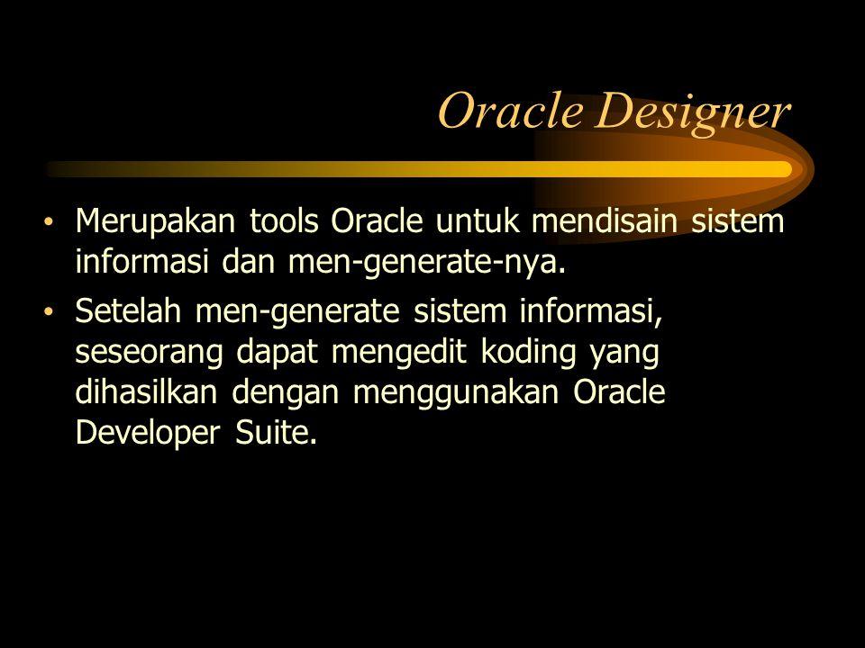 Oracle Designer Merupakan tools Oracle untuk mendisain sistem informasi dan men-generate-nya.