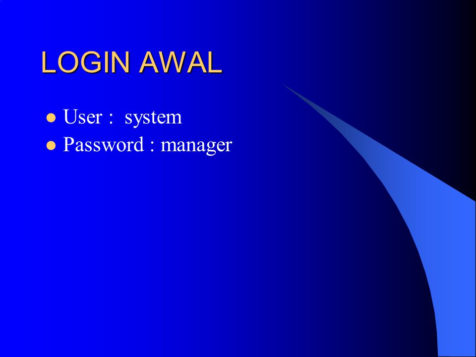 LOGIN AWAL User : system Password : manager