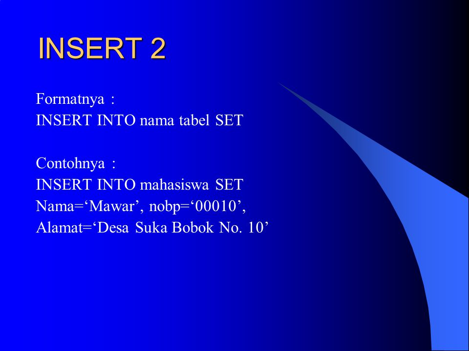 INSERT 2 Formatnya : INSERT INTO nama tabel SET Contohnya : INSERT INTO mahasiswa SET Nama='Mawar', nobp='00010', Alamat='Desa Suka Bobok No.