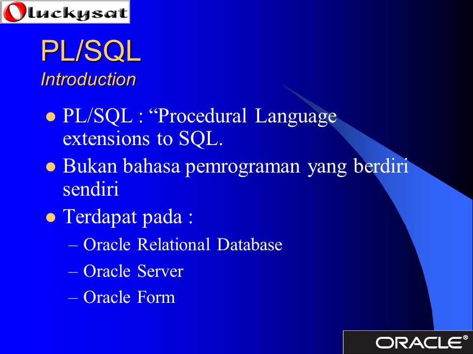 PL/SQL Introduction PL/SQL : Procedural Language extensions to SQL.
