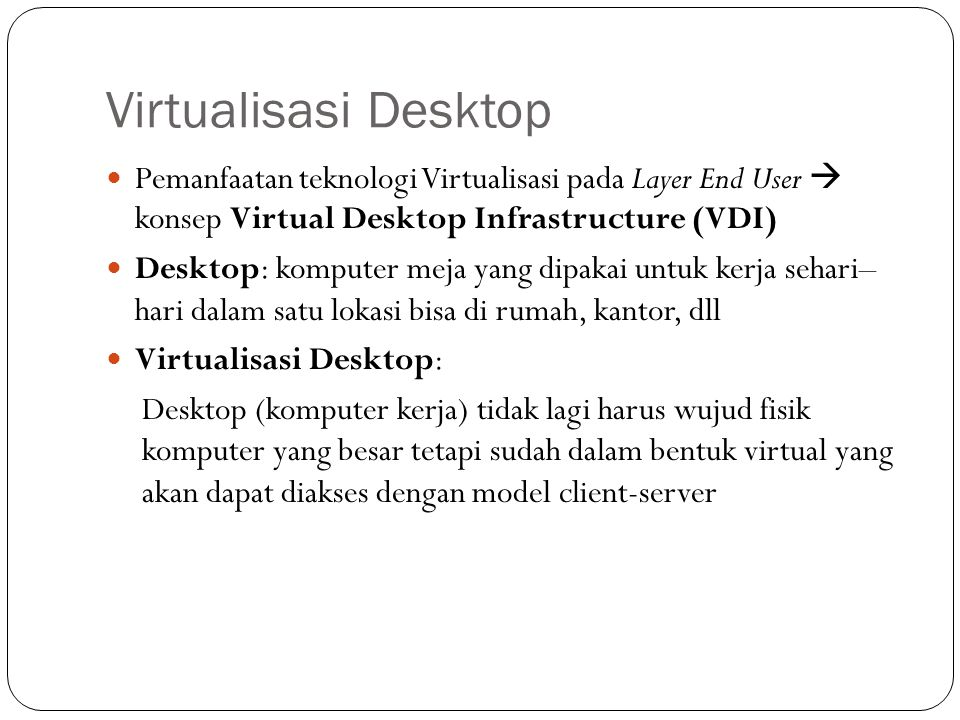 Virtualisasi Desktop Pemanfaatan teknologi Virtualisasi pada Layer End User  konsep Virtual Desktop Infrastructure (VDI)