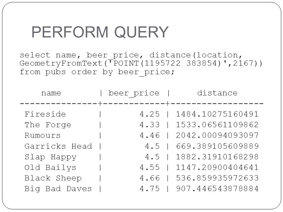 PERFORM QUERY select name, beer_price, distance(location, GeometryFromText( POINT(1195722 383854) ,2167)) from pubs order by beer_price;