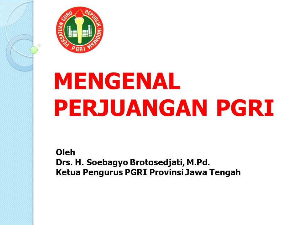 MENGENAL PERJUANGAN PGRI Oleh Drs. H. Soebagyo Brotosedjati, M.Pd.