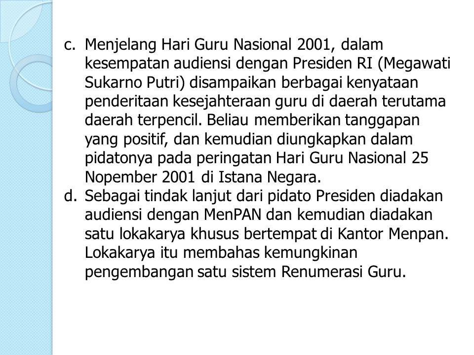 c. Menjelang Hari Guru Nasional 2001, dalam kesempatan audiensi dengan Presiden RI (Megawati Sukarno Putri) disampaikan berbagai kenyataan penderitaan kesejahteraan guru di daerah terutama daerah terpencil. Beliau memberikan tanggapan yang positif, dan kemudian diungkapkan dalam pidatonya pada peringatan Hari Guru Nasional 25 Nopember 2001 di Istana Negara.