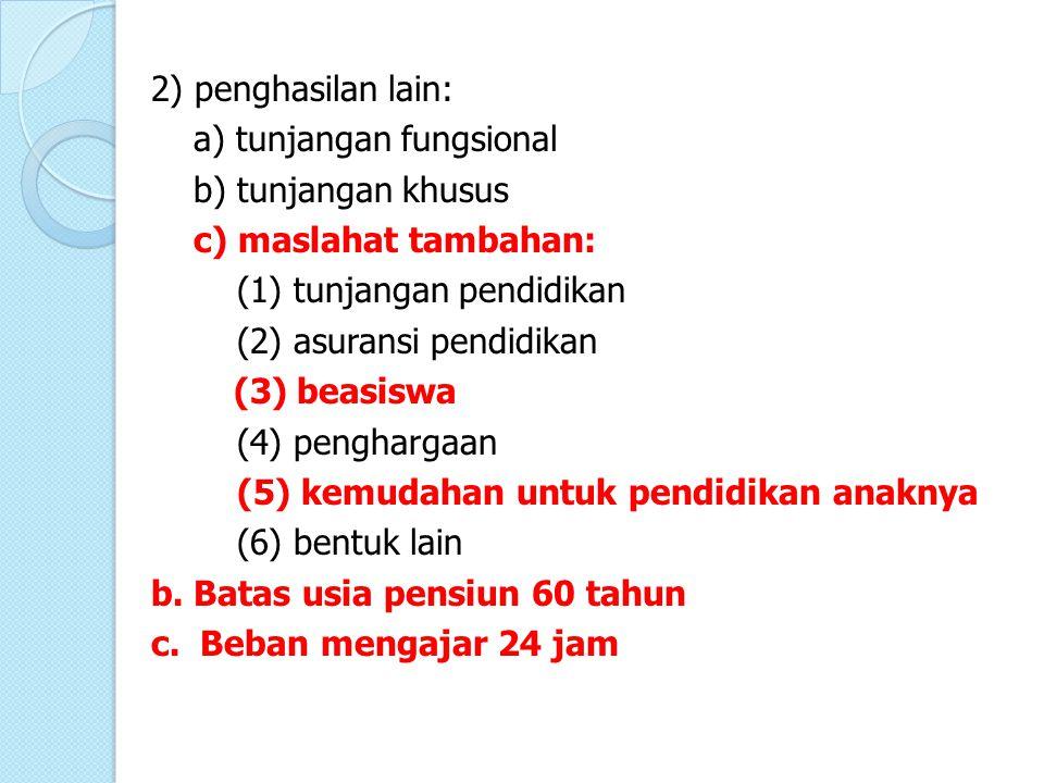 2) penghasilan lain: a) tunjangan fungsional b) tunjangan khusus c) maslahat tambahan: (1) tunjangan pendidikan (2) asuransi pendidikan (3) beasiswa (4) penghargaan (5) kemudahan untuk pendidikan anaknya (6) bentuk lain b.