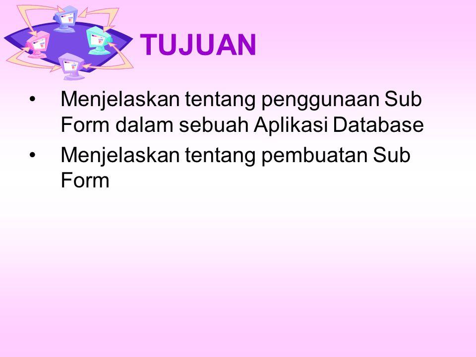 TUJUAN Menjelaskan tentang penggunaan Sub Form dalam sebuah Aplikasi Database.