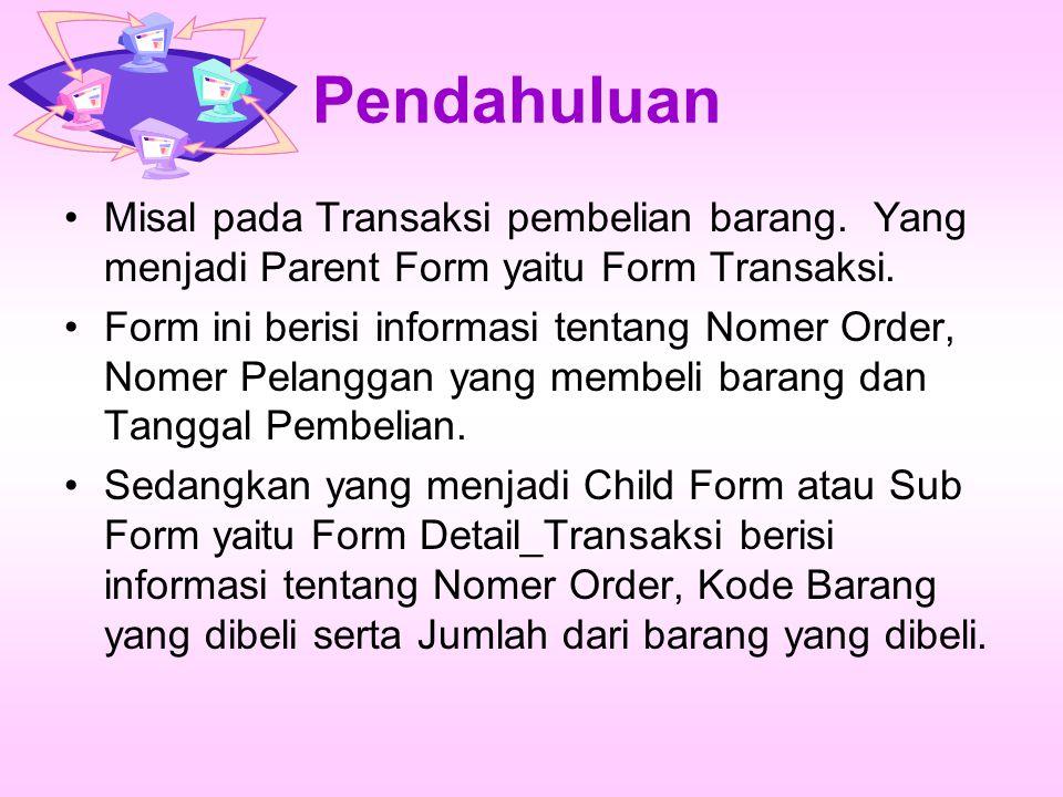 Pendahuluan Misal pada Transaksi pembelian barang. Yang menjadi Parent Form yaitu Form Transaksi.
