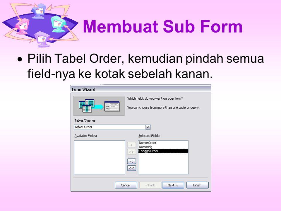Membuat Sub Form Pilih Tabel Order, kemudian pindah semua field-nya ke kotak sebelah kanan.