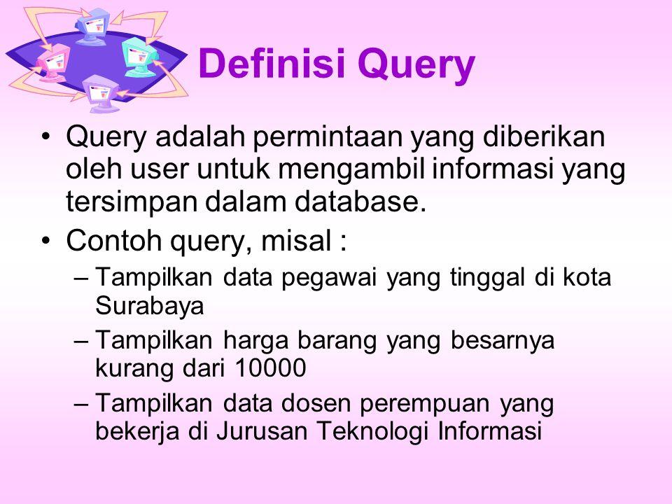 Definisi Query Query adalah permintaan yang diberikan oleh user untuk mengambil informasi yang tersimpan dalam database.