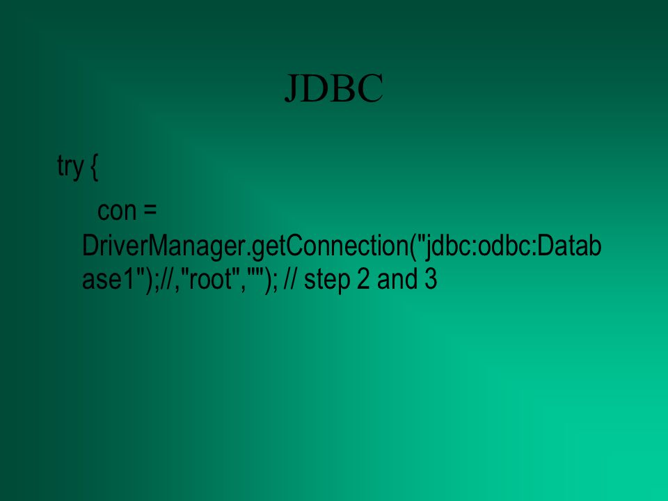 JDBC try { con = DriverManager.getConnection( jdbc:odbc:Database1 );//, root , ); // step 2 and 3