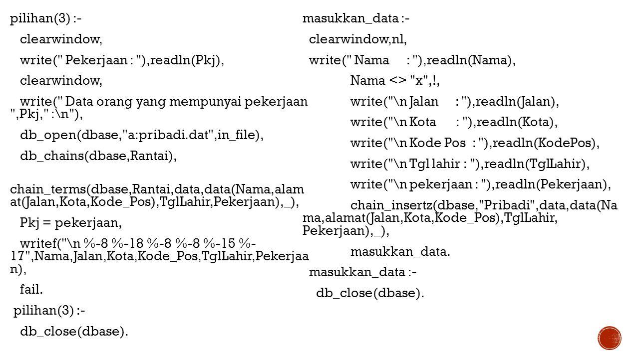 pilihan(3) :- clearwindow, write( Pekerjaan : ),readln(Pkj), write( Data orang yang mempunyai pekerjaan ,Pkj, :\n ), db_open(dbase, a:pribadi.dat ,in_file), db_chains(dbase,Rantai), chain_terms(dbase,Rantai,data,data(Nama,alam at(Jalan,Kota,Kode_Pos),TglLahir,Pekerjaan),_), Pkj = pekerjaan, writef( \n %-8 %-18 %-8 %-8 %-15 %- 17 ,Nama,Jalan,Kota,Kode_Pos,TglLahir,Pekerjaa n), fail. db_close(dbase).