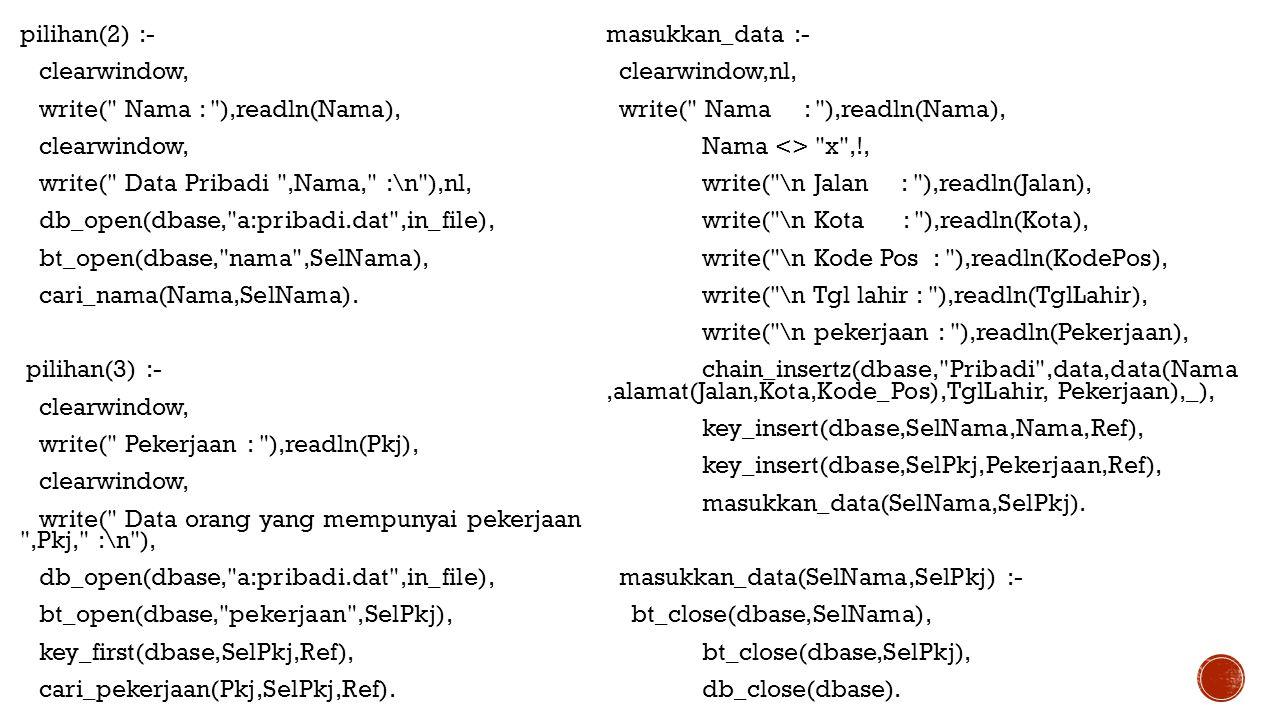 pilihan(2) :- clearwindow, write( Nama : ),readln(Nama), write( Data Pribadi ,Nama, :\n ),nl, db_open(dbase, a:pribadi.dat ,in_file), bt_open(dbase, nama ,SelNama), cari_nama(Nama,SelNama). pilihan(3) :- write( Pekerjaan : ),readln(Pkj), write( Data orang yang mempunyai pekerjaan ,Pkj, :\n ), bt_open(dbase, pekerjaan ,SelPkj), key_first(dbase,SelPkj,Ref), cari_pekerjaan(Pkj,SelPkj,Ref).