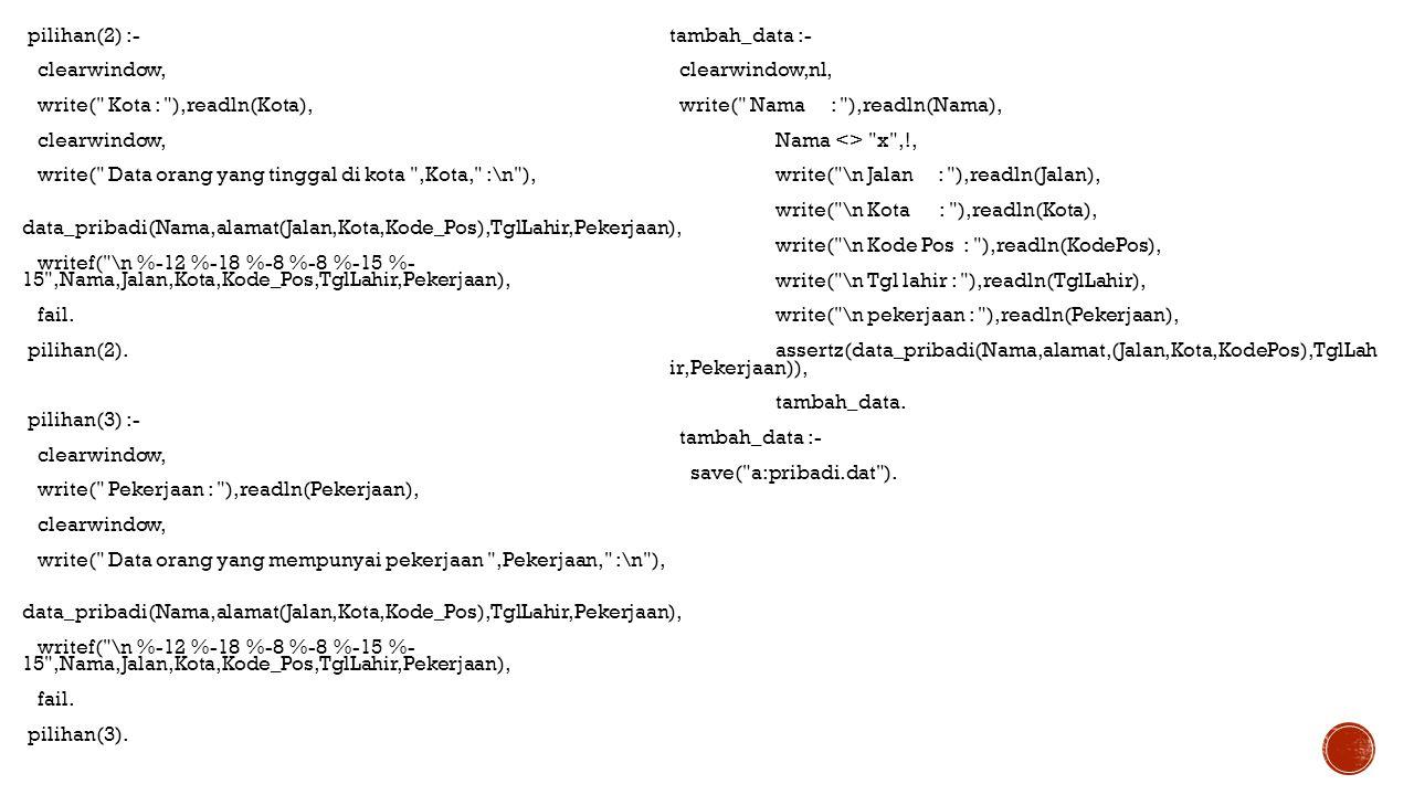 pilihan(2) :- clearwindow, write( Kota : ),readln(Kota), write( Data orang yang tinggal di kota ,Kota, :\n ), data_pribadi(Nama,alamat(Jalan,Kota,Kode_Pos),TglLahir,Pekerjaan), writef( \n %-12 %-18 %-8 %-8 %-15 %- 15 ,Nama,Jalan,Kota,Kode_Pos,TglLahir,Pekerjaan), fail. pilihan(2). pilihan(3) :- write( Pekerjaan : ),readln(Pekerjaan), write( Data orang yang mempunyai pekerjaan ,Pekerjaan, :\n ), pilihan(3).