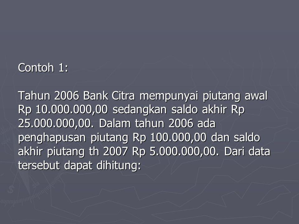 Contoh 1: Tahun 2006 Bank Citra mempunyai piutang awal. Rp 10.000.000,00 sedangkan saldo akhir Rp.