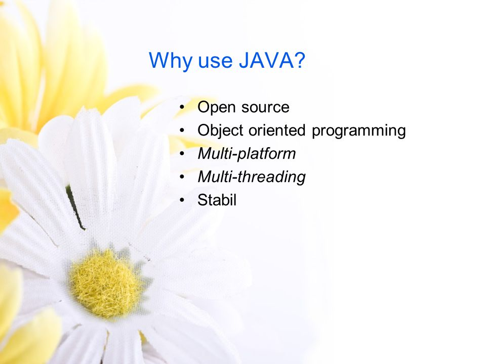 Why use JAVA Open source Object oriented programming Multi-platform
