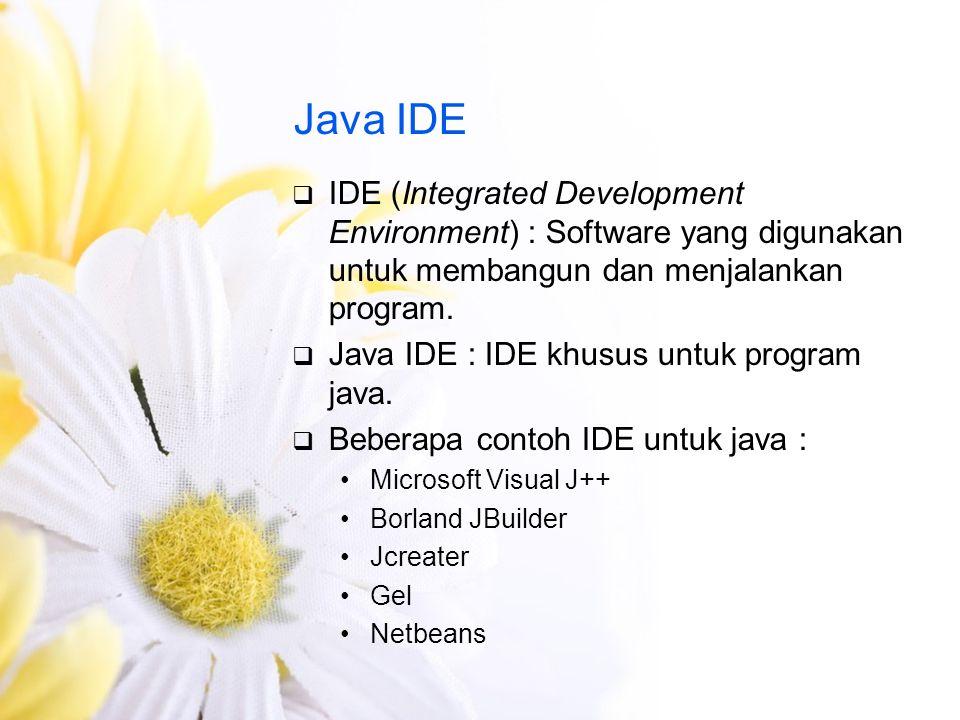 Java IDE IDE (Integrated Development Environment) : Software yang digunakan untuk membangun dan menjalankan program.