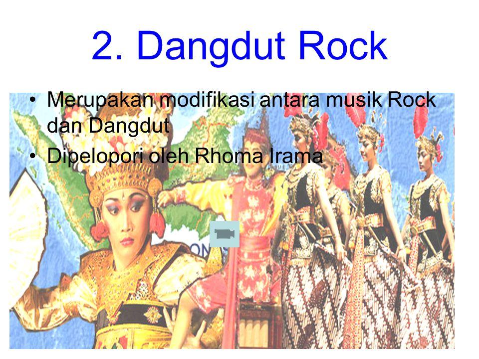 2. Dangdut Rock Merupakan modifikasi antara musik Rock dan Dangdut
