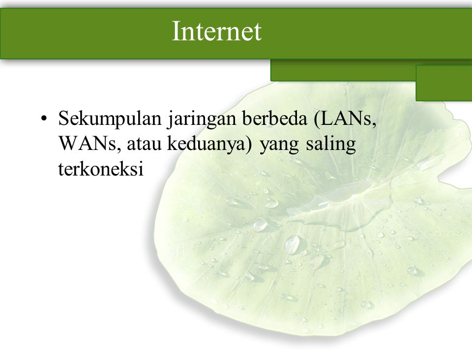 Internet Sekumpulan jaringan berbeda (LANs, WANs, atau keduanya) yang saling terkoneksi