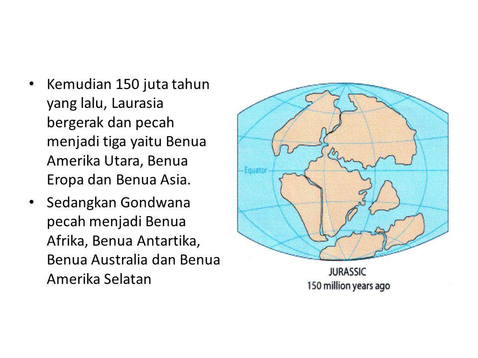Kemudian 150 juta tahun yang lalu, Laurasia bergerak dan pecah menjadi tiga yaitu Benua Amerika Utara, Benua Eropa dan Benua Asia.