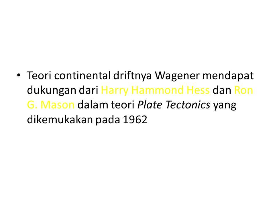 Teori continental driftnya Wagener mendapat dukungan dari Harry Hammond Hess dan Ron G.