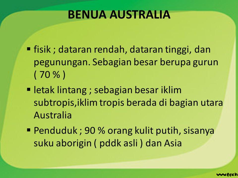 BENUA AUSTRALIA fisik ; dataran rendah, dataran tinggi, dan pegunungan. Sebagian besar berupa gurun ( 70 % )