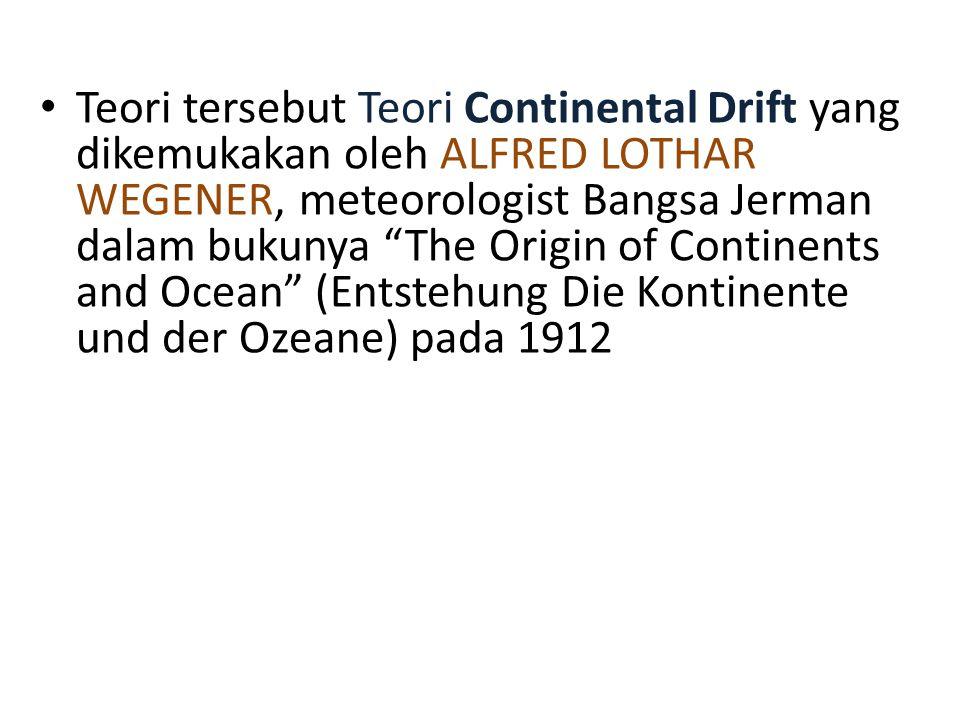 Teori tersebut Teori Continental Drift yang dikemukakan oleh ALFRED LOTHAR WEGENER, meteorologist Bangsa Jerman dalam bukunya The Origin of Continents and Ocean (Entstehung Die Kontinente und der Ozeane) pada 1912